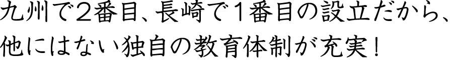 九州で2番目、長崎で1番目の設立だから、他にはない独自の教育体制が充実!